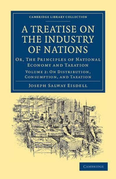 A A Treatise on the Industry of Nations 2 Volume Set A Treatise on the Industry of Nations - Joseph Salway Eisdell