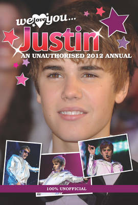 Justin Bieber: We Love You... Justin: An Unauthorised 2012 Annual -