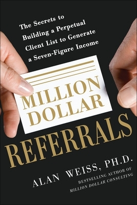 Million Dollar Referrals: The Secrets to Building a Perpetual Client List to Generate a Seven-Figure Income - Alan Weiss