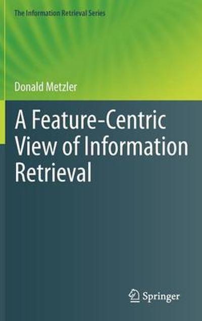 A Feature-Centric View of Information Retrieval - Donald Metzler