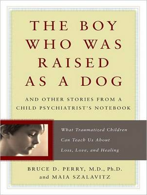 The Boy Who Was Raised as a Dog - Bruce Duncan Perry
