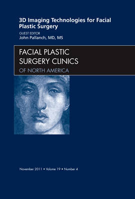 3-D Imaging Technologies for Facial Plastic Surgery, An Issue of Facial Plastic Surgery Clinics - John Pallanch