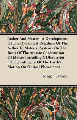 Aether And Matter - A Development Of The Dynamical Relations Of The Aether To Material Systems On The Basis Of The Atomic Constitution Of Matter Including A Discussion Of The Influence Of The Earth's Motion On Optical Phenomena - Joseph Larmor