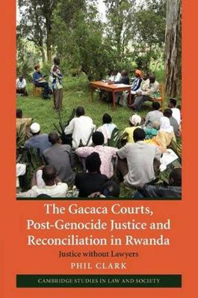 The Gacaca Courts, Post-Genocide Justice and Reconciliation in Rwanda - Phil Clark
