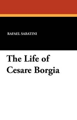 The Life of Cesare Borgia - Rafael Sabatini