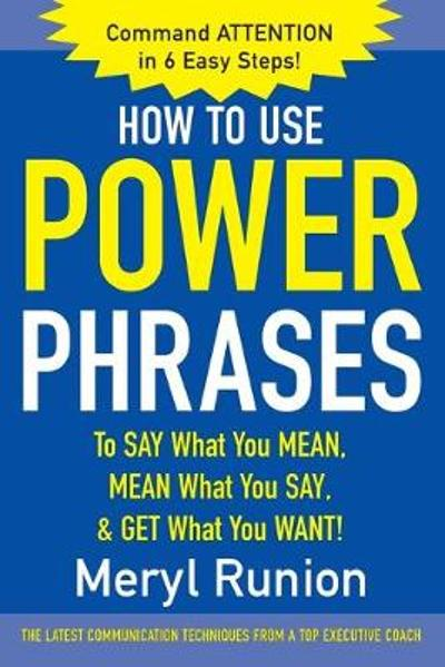 How to Use Power Phrases to Say What You Mean, Mean What You Say, & Get What You Want - Meryl Runion