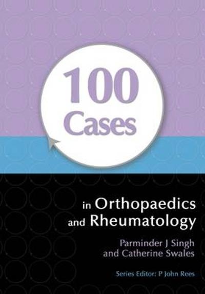 100 Cases in Orthopaedics and Rheumatology - Parminder J. Singh