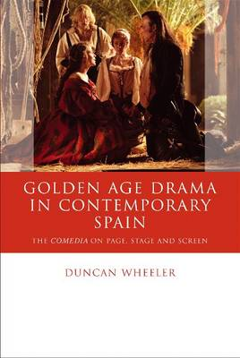 Golden Age Drama in Contemporary Spain - Duncan Wheeler