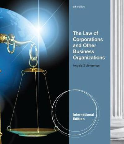 The Law of Corporations and Other Business Organizations, International Edition - Angela Schneeman