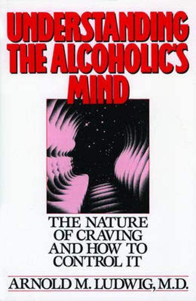 Understanding the Alcoholic's Mind - Arnold M. Ludwig