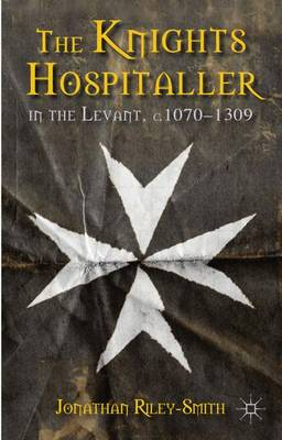 The Knights Hospitaller in the Levant, C.1070-1309 - Jonathan Riley-Smith
