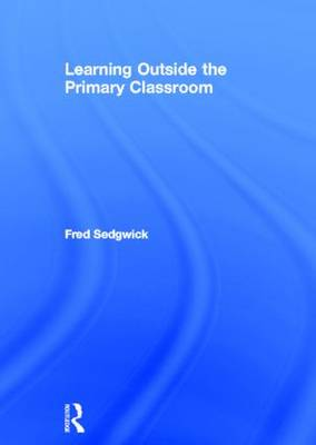 Learning Outside the Primary Classroom - Fred Sedgwick