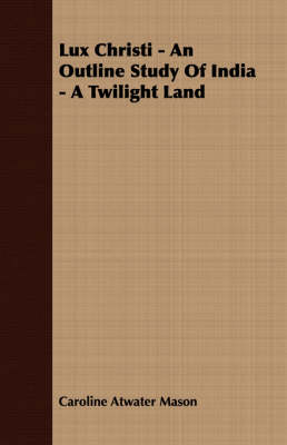 Lux Christi - An Outline Study Of India - A Twilight Land - Caroline Atwater Mason