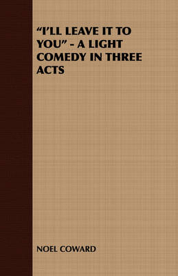 """I'LL Leave it to You"" - A Light Comedy in Three Acts - NOEL COWARD"