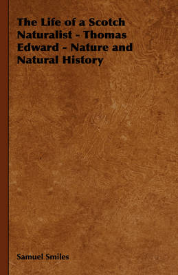 The Life of a Scotch Naturalist - Thomas Edward - Nature and Natural History - Samuel Smiles