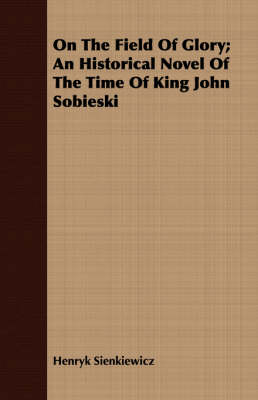 On The Field Of Glory; An Historical Novel Of The Time Of King John Sobieski - Henryk Sienkiewicz