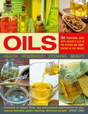 Oils: 200 Practical Uses in the Kitchen and Home - Bridget Jones