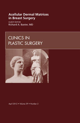 Acellular Dermal Matrices in Breast Surgery, an Issue of Clinics in Plastic Surgery - Richard E. Baxter