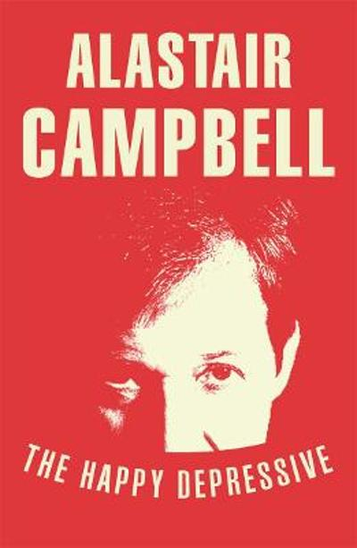 The Happy Depressive: In Pursuit of Personal and Political Happiness - Alastair Campbell
