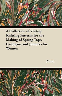 A Collection of Vintage Knitting Patterns for the Making of Spring Tops, Cardigans and Jumpers for Women - Anon