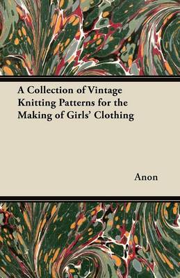 A Collection of Vintage Knitting Patterns for the Making of Girls' Clothing - Anon