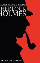 The Complete Illustrated Novels and Thirty-Seven Short Stories of Sherlock Holmes - Sir Arthur Conan Doyle Sidney Paget George Hutchinson