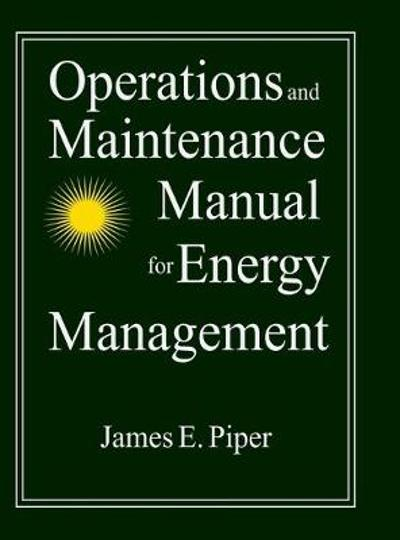 Operations and Maintenance Manual for Energy Management - James E. Piper