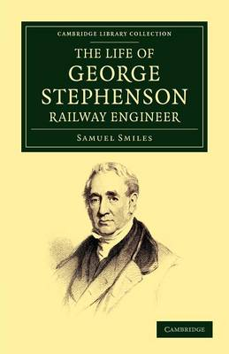 The Life of George Stephenson, Railway Engineer - Samuel, Smiles