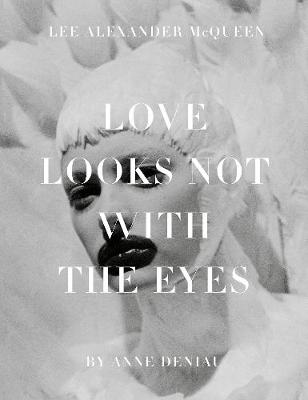 Love Looks Not with the Eyes: Thirteen Years with Lee Alexander McQueen - Deniau, Anne