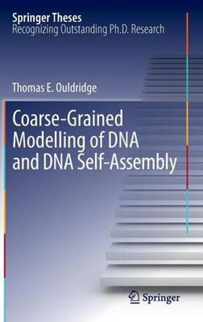 Coarse-Grained Modelling of DNA and DNA Self-Assembly - Thomas E. Ouldridge