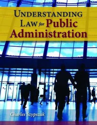 Understanding Law For Public Administration - Charles Szypszak