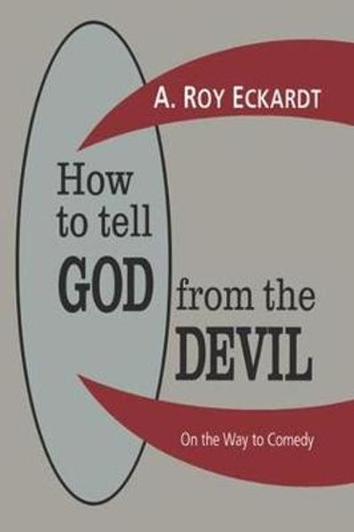 How to Tell God from the Devil - A. Roy Eckardt