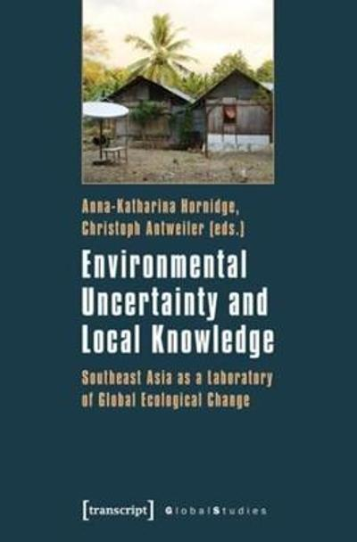 Environmental Uncertainty and Local Knowledge - Southeast Asia as a Laboratory of Global Ecological Change - Anna-katharina Hornidge