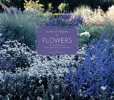 Flowers in the World's Most Beautiful Gardens - Alain Le Toquin
