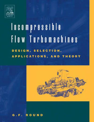 Incompressible Flow Turbomachines - George F. Round