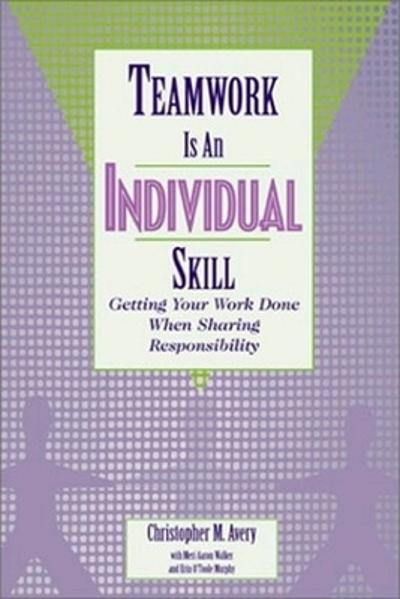 Teamwork Is an Individual Skill: Getting Your Work Done When Sharing Responsibility - Christopher Avery