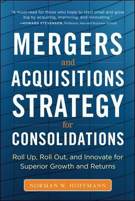 Mergers and Acquisitions Strategy for Consolidations:  Roll Up, Roll Out and Innovate for Superior Growth and Returns - Norman W. Hoffmann