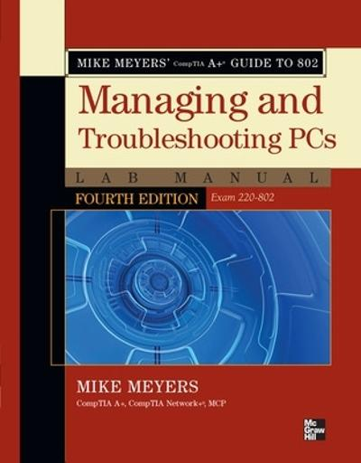 Mike Meyers' CompTIA A+ Guide to 802 Managing and Troubleshooting PCs Lab Manual, Fourth Edition (Exam 220-802) - Mike Meyers