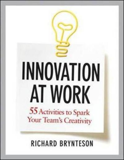 Innovation at Work: 55 Activities to Spark Your Teams Creativity - Richard Brynteson