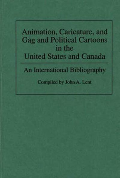 Animation, Caricature, and Gag and Political Cartoons in the United States and Canada - John A. Lent