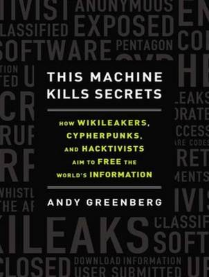 This Machine Kills Secrets - Andy Greenberg