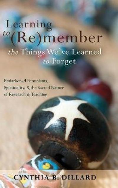 Learning to (Re)member the Things We've Learned to Forget - Cynthia B. Dillard