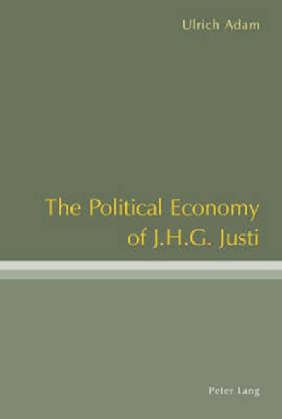 The Political Economy of J .H .G. Justi - Ulrich Adam