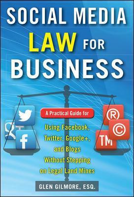 Social Media Law for Business: A Practical Guide for Using Facebook, Twitter, Google +, and Blogs Without Stepping on Legal Land Mines - Glen Gilmore
