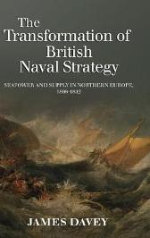 The Transformation of British Naval Strategy - Seapower and Supply in Northern Europe, 1808-1812 - James Davey