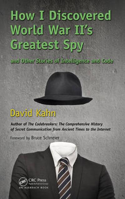 How I Discovered World War II's Greatest Spy and Other Stories of Intelligence and Code - David Kahn