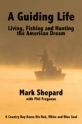 Guiding Life: Living, Fishing and Hunting the American Dream - Mark Shepard Phil Fragasso