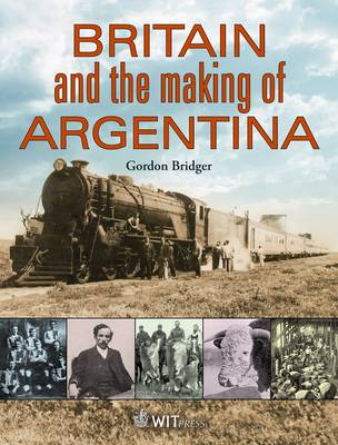 Britain and the Making of Argentina - G. Bridger