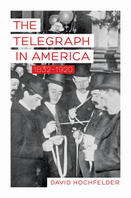 The Telegraph in America, 1832-1920 - David Hochfelder