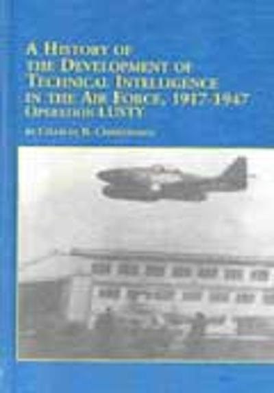 A History of the Development of Technical Intelligence in the Air Force, 1917-1947 - Charles R. Christensen